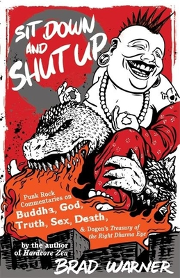 Sit Down and Shut Up: Punk Rock Commentaries on Buddha, God, Truth, Sex, Death, and Dogen's Treasury of the Right Dharma Eye - Warner, Brad