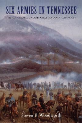 Six Armies in Tennessee: The Chickamauga and Chattanooga Campaigns - Woodworth, Steven E, PH.D.