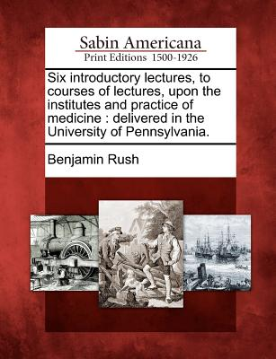 Six Introductory Lectures, to Courses of Lectures, Upon the Institutes and Practice of Medicine: Delivered in the University of Pennsylvania. - Rush, Benjamin