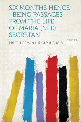Six Months Hence: Being Passages from the Life of Maria (Nee) Secretan Volume 3 - 1818-, Prior Herman Ludolphus