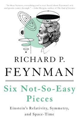 Six Not-So-Easy Pieces: Einstein's Relativity, Symmetry, and Space-Time - Feynman, Richard P., and Leighton, Robert B., and Sands, Matthew