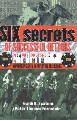 Six Secrets of Successful Bettors: Winning Insights Into Playing the Horses - Scatoni Frank R, and Fornatale, Pete