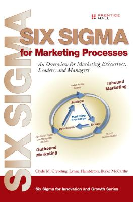 Six SIGMA for Marketing Processes: An Overview for Marketing Executives, Leaders, and Managers - Creveling, Clyde M, and Hambleton, Lynne, and McCarthy, Burke