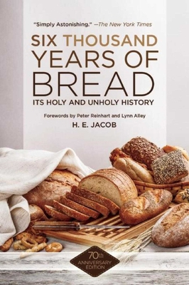 Six Thousand Years of Bread: Its Holy and Unholy History - Jacob, H. E., and Reinhart, Peter (Foreword by)