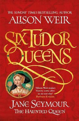 Six Tudor Queens: Jane Seymour, The Haunted Queen: Six Tudor Queens 3 - Weir, Alison