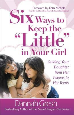 "Six Ways to Keep the ""Little"" in Your Girl - Gresh, Dannah, and Nichols, Fern (Foreword by)"