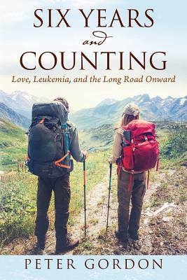 Six Years and Counting: Love, Leukemia, and the Long Road Onward - Gordon, Peter, Professor