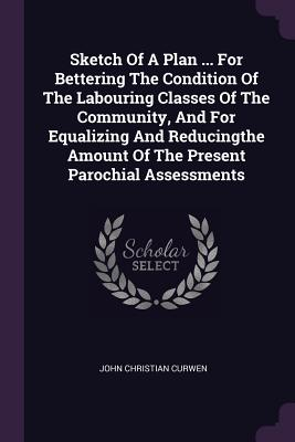 Sketch of a Plan ... for Bettering the Condition of the Labouring Classes of the Community, and for Equalizing and Reducingthe Amount of the Present Parochial Assessments - Curwen, John Christian