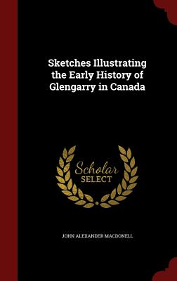 Sketches Illustrating the Early History of Glengarry in Canada - Macdonell, John Alexander