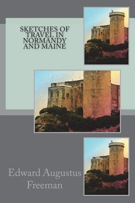 Sketches of Travel in Normandy and Maine - Freeman, Edward Augustus
