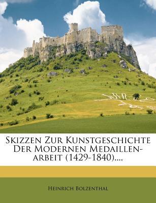 Skizzen Zur Kunstgeschichte Der Modernen Medaillen-Arbeit (1429-1840).... - Bolzenthal, Heinrich