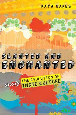 Slanted and Enchanted: The Evolution of Indie Culture - Oakes, Kaya