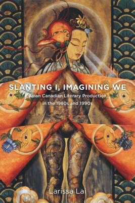 Slanting I, Imagining We: Asian Canadian Literary Production in the 1980s and 1990s - Lai, Larissa