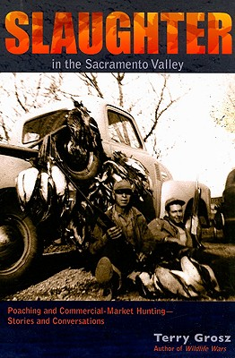 Slaughter in the Sacramento Valley: Poaching and Commercial-Market Hunting - Stories and Conversations - Grosz, Terry