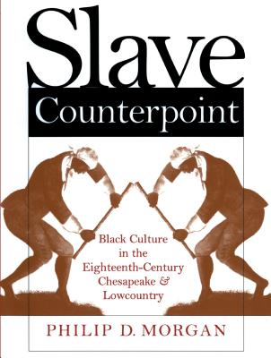 Slave Counterpoint: Black Culture in the Eighteenth-Century Chesapeake and Lowcountry - Morgan, Philip D