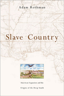 Slave Country: American Expansion and the Origins of the Deep South - Rothman, Adam
