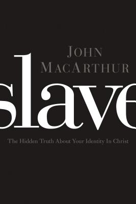 Slave: The Hidden Truth about Your Identity in Christ - MacArthur, John F