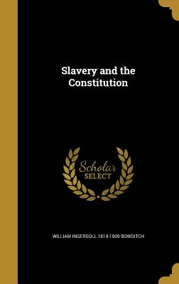Slavery and the Constitution - Bowditch, William Ingersoll 1819-1909