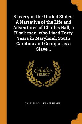 Slavery in the United States. a Narrative of the Life and Adventures of Charles Ball, a Black Man, Who Lived Forty Years in Maryland, South Carolina and Georgia, as a Slave .. - Ball, Charles, and Fisher, Fisher