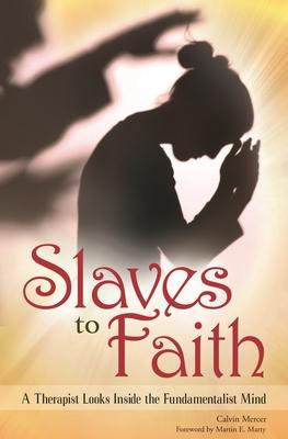 Slaves to Faith: A Therapist Looks Inside the Fundamentalist Mind - Mercer, Calvin