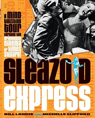 Sleazoid Express: A Mind-Twisted Tour Though the Grindhouse Cinema of Times Square - Landis, Bill, and Clifford, Michelle