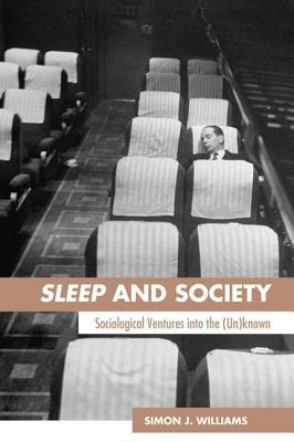 Sleep and Society: Sociological Ventures Into the Un(known) - Williams, Simon J