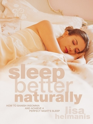 Sleep Better Naturally: How to Banish Insomnia and Achieve a Perfect Night's Sleep - Helmanis, Lisa