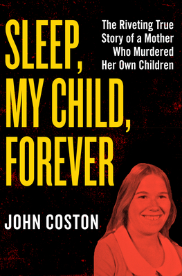 Sleep, My Child, Forever: The Riveting True Story of a Mother Who Murdered Her Own Children - Coston, John