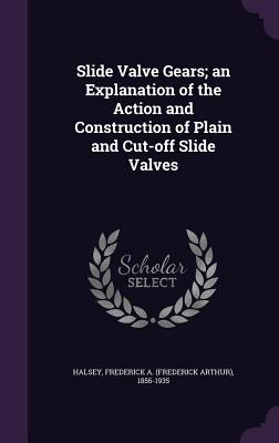 Slide Valve Gears; An Explanation of the Action and Construction of Plain and Cut-Off Slide Valves - Halsey, Frederick a (Frederick Arthur) (Creator)
