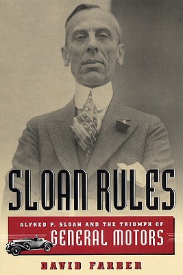 Sloan Rules: Alfred P. Sloan and the Triumph of General Motors - Farber, David