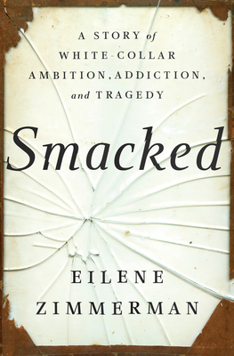 Smacked: A Story of White-Collar Ambition, Addiction, and Tragedy - Zimmerman, Eilene