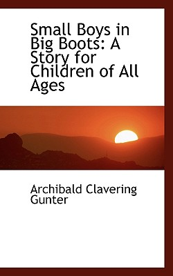 Small Boys in Big Boots: A Story for Children of All Ages - Gunter, Archibald Clavering