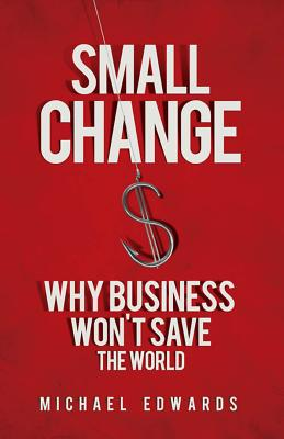 Small Change: Why Business Won't Save the World - Edwards, Michael