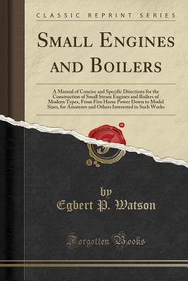 Small Engines and Boilers: A Manual of Concise and Specific Directions for the Construction of Small Steam Engines and Boilers of Modern Types, from Five Horse Power Down to Model Sizes, for Amateurs and Others Interested in Such Works (Classic Reprint) - Watson, Egbert P