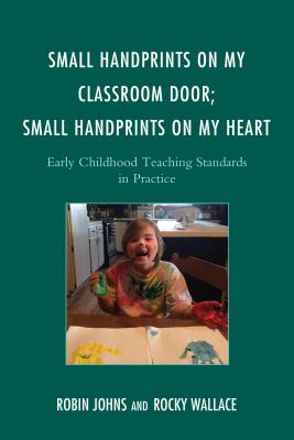 Small Handprints on My Classroom Door; Small Handprints on My Heart: Early Childhood Teaching Standards in Practice - Johns, Robin, and Wallace, Rocky