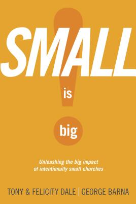 Small Is Big!: Unleashing the Big Impact of Intentionally Small Churches - Dale, Tony, and Dale, Felicity, and Barna, George, Dr.
