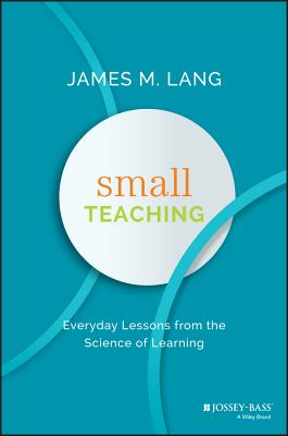 Small Teaching: Everyday Lessons from the Science of Learning - Lang, James M