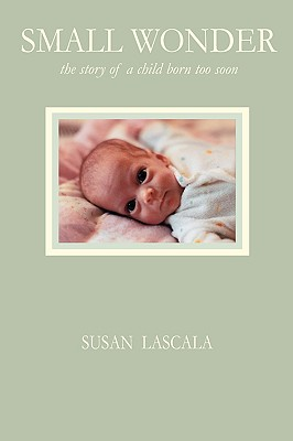 Small Wonder - The Story of a Child Born Too Soon - Lascala, Susan J