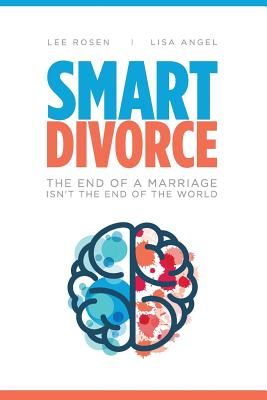 Smart Divorce: The End of a Marriage Isn't the End of the World - Rosen, Lee S, and Angel, Lisa M