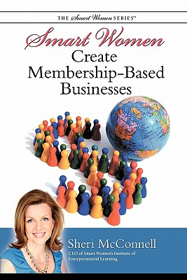 Smart Women Create Membership-Based Businesses - McConnell, Sheri, and Keys, Sheri