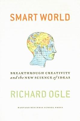Smart World: Breakthrough Creativity and the New Screening of Ideas - Ogle, Richard