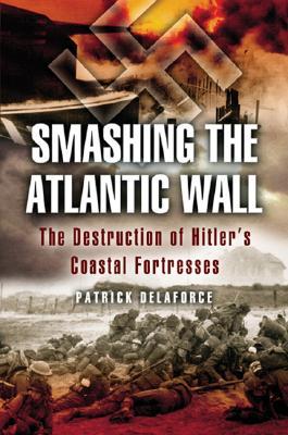 Smashing the Atlantic Wall: The Destruction of Hitler's Coastal Fortresses - Delaforce, Patrick