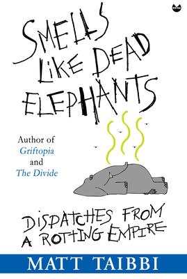 Smells Like Dead Elephants: Dispatches from a Rotting Empire - Taibbi, Matt