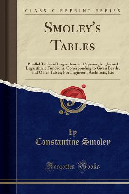 Smoley's Tables: Parallel Tables of Logarithms and Squares, Angles and Logarithmic Functions, Corresponding to Given Bevels, and Other Tables; For Engineers, Architects, Etc (Classic Reprint) - Smoley, Constantine