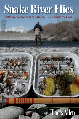 Snake River Flies: Eighty Years of Proven Patterns for Fly Fishing Around the Globe - Allen, Boots