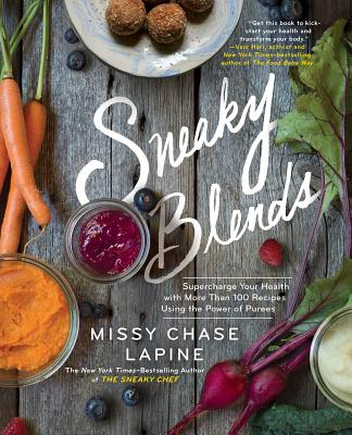 Sneaky Blends: Supercharge Your Health with More Than 100 Recipes Using the Power of Purees - Lapine, Missy Chase