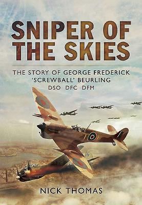 Sniper of the Skies: The Story of George Frederick 'Screwball' Beurling, DSO, DFC, DFM - Thomas, Nick