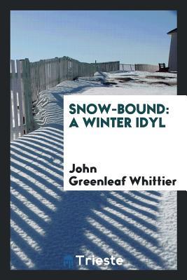 Snow-Bound: A Winter Idyl - Whittier, John Greenleaf
