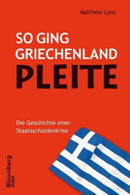So ging Griechenland Pleite: Die Geschichte einer Staatsschuldenkrise - Lynn, Matthew, and Roth, Carsten (Translated by)