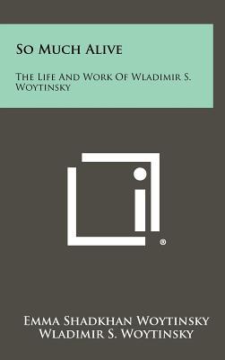 So Much Alive: The Life and Work of Wladimir S. Woytinsky - Woytinsky, Emma Shadkhan (Editor)